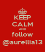 KEEP CALM AND follow @aurellia13 - Personalised Poster A4 size