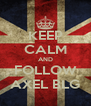 KEEP CALM AND FOLLOW AXEL BLG - Personalised Poster A4 size