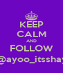KEEP CALM AND FOLLOW @ayoo_itsshay - Personalised Poster A4 size