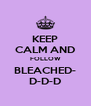 KEEP CALM AND FOLLOW BLEACHED- D-D-D - Personalised Poster A4 size