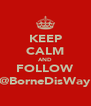 KEEP CALM AND FOLLOW @BorneDisWay - Personalised Poster A4 size