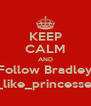 KEEP CALM AND Follow Bradley i_like_princesses - Personalised Poster A4 size