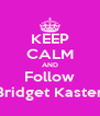KEEP CALM AND Follow Bridget Kaster - Personalised Poster A4 size