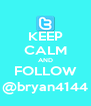 KEEP CALM AND FOLLOW @bryan4144 - Personalised Poster A4 size