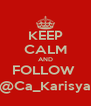 KEEP CALM AND FOLLOW   @Ca_Karisya  - Personalised Poster A4 size