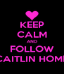 KEEP CALM AND FOLLOW CAITLIN HOME - Personalised Poster A4 size