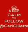 KEEP CALM AND FOLLOW @CarlGillette - Personalised Poster A4 size