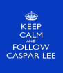 KEEP CALM AND FOLLOW CASPAR LEE - Personalised Poster A4 size