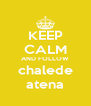 KEEP CALM AND FOLLOW chalede atena - Personalised Poster A4 size