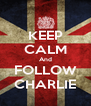 KEEP CALM And FOLLOW CHARLIE - Personalised Poster A4 size