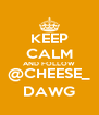 KEEP CALM AND FOLLOW @CHEESE_ DAWG - Personalised Poster A4 size