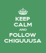 KEEP CALM AND FOLLOW CHIGUUUSA - Personalised Poster A4 size