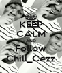 KEEP CALM AND Follow Chill_Cezz - Personalised Poster A4 size