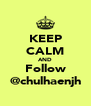 KEEP CALM AND Follow @chulhaenjh - Personalised Poster A4 size