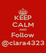KEEP CALM AND Follow @clara4323 - Personalised Poster A4 size