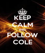 KEEP CALM AND FOLLOW COLE - Personalised Poster A4 size