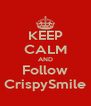 KEEP CALM AND Follow CrispySmile - Personalised Poster A4 size