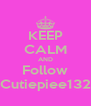 KEEP CALM AND Follow Cutiepiee132 - Personalised Poster A4 size