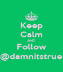 Keep Calm AND Follow @damnitstrue - Personalised Poster A4 size