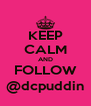 KEEP CALM AND FOLLOW @dcpuddin - Personalised Poster A4 size
