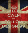 KEEP CALM AND FOLLOW DESIGN 99  - Personalised Poster A4 size