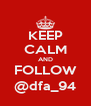 KEEP CALM AND FOLLOW @dfa_94 - Personalised Poster A4 size