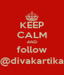 KEEP CALM AND follow @divakartika - Personalised Poster A4 size