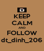 KEEP CALM AND FOLLOW dt_dinh_206 - Personalised Poster A4 size