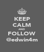 KEEP CALM AND FOLLOW @edwin4m - Personalised Poster A4 size