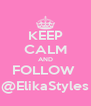 KEEP CALM AND FOLLOW  @ElikaStyles - Personalised Poster A4 size