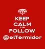 KEEP CALM AND FOLLOW @elTermidor - Personalised Poster A4 size