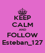 KEEP CALM AND FOLLOW Esteban_127 - Personalised Poster A4 size