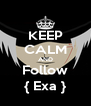 KEEP CALM AND Follow { Exa } - Personalised Poster A4 size