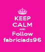 KEEP CALM AND Follow fabriciads96 - Personalised Poster A4 size