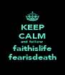 KEEP CALM and follow faithislife fearisdeath - Personalised Poster A4 size