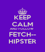 KEEP CALM AND FOLLOW  FETCH-- HIPSTER - Personalised Poster A4 size