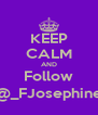 KEEP CALM AND Follow @_FJosephine - Personalised Poster A4 size