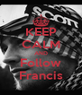 KEEP CALM AND Follow Francis - Personalised Poster A4 size