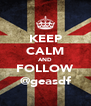 KEEP CALM AND FOLLOW @geasdf - Personalised Poster A4 size