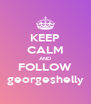 KEEP CALM AND FOLLOW georgeshelly - Personalised Poster A4 size