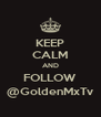 KEEP CALM AND FOLLOW @GoldenMxTv - Personalised Poster A4 size
