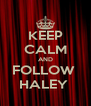 KEEP CALM AND FOLLOW  HALEY  - Personalised Poster A4 size