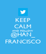 KEEP CALM AND FOLLOW @HAN_ FRANCISCO - Personalised Poster A4 size