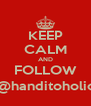 KEEP CALM AND FOLLOW @handitoholic - Personalised Poster A4 size