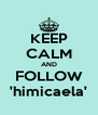 KEEP CALM AND FOLLOW 'himicaela' - Personalised Poster A4 size