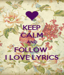 KEEP CALM AND FOLLOW  I LOVE LYRICS - Personalised Poster A4 size