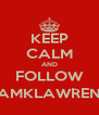 KEEP CALM AND FOLLOW @IAMKLAWRENCE - Personalised Poster A4 size