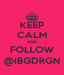 KEEP CALM AND FOLLOW @IBGDRGN - Personalised Poster A4 size