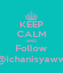 KEEP CALM AND Follow @ichanisyaww - Personalised Poster A4 size