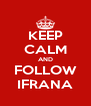 KEEP CALM AND FOLLOW IFRANA - Personalised Poster A4 size